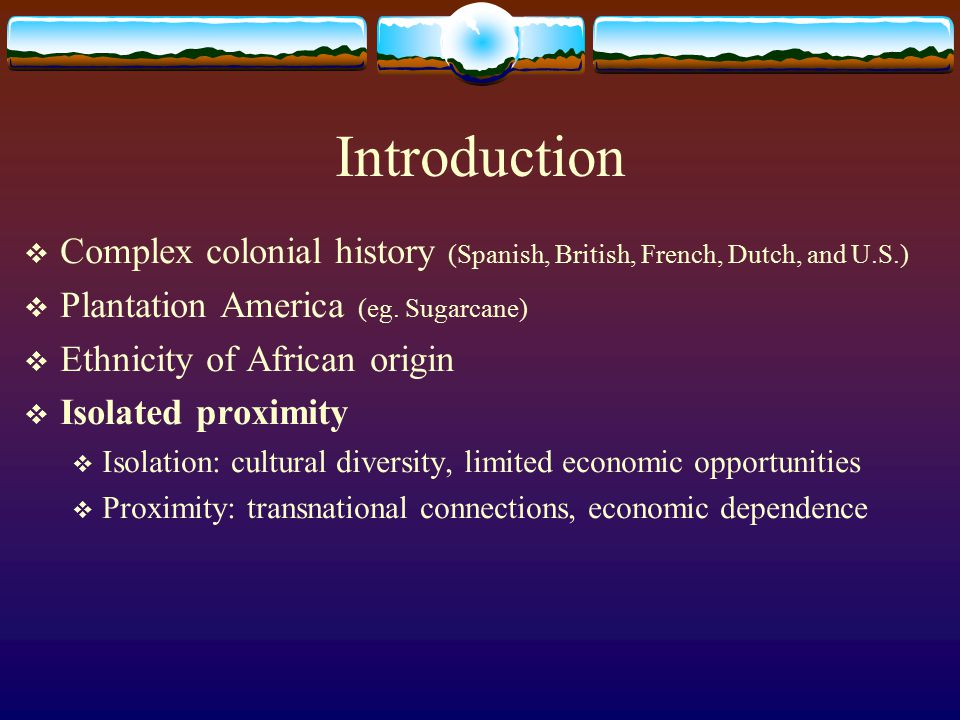 Introduction  Complex colonial history (Spanish, British, French, Dutch, and U.S.)  Plantation America (eg. Sugarcane)  Ethnicity of African origin
