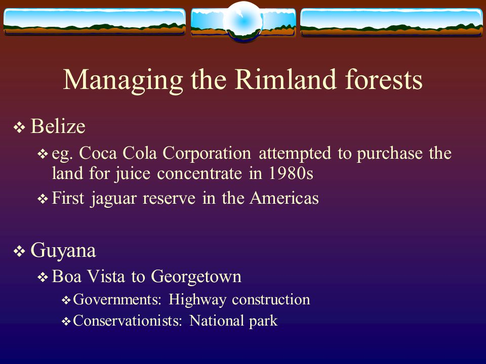 Managing the Rimland forests  Belize  eg. Coca Cola Corporation attempted to purchase the land for juice concentrate in 1980s  First jaguar reserve
