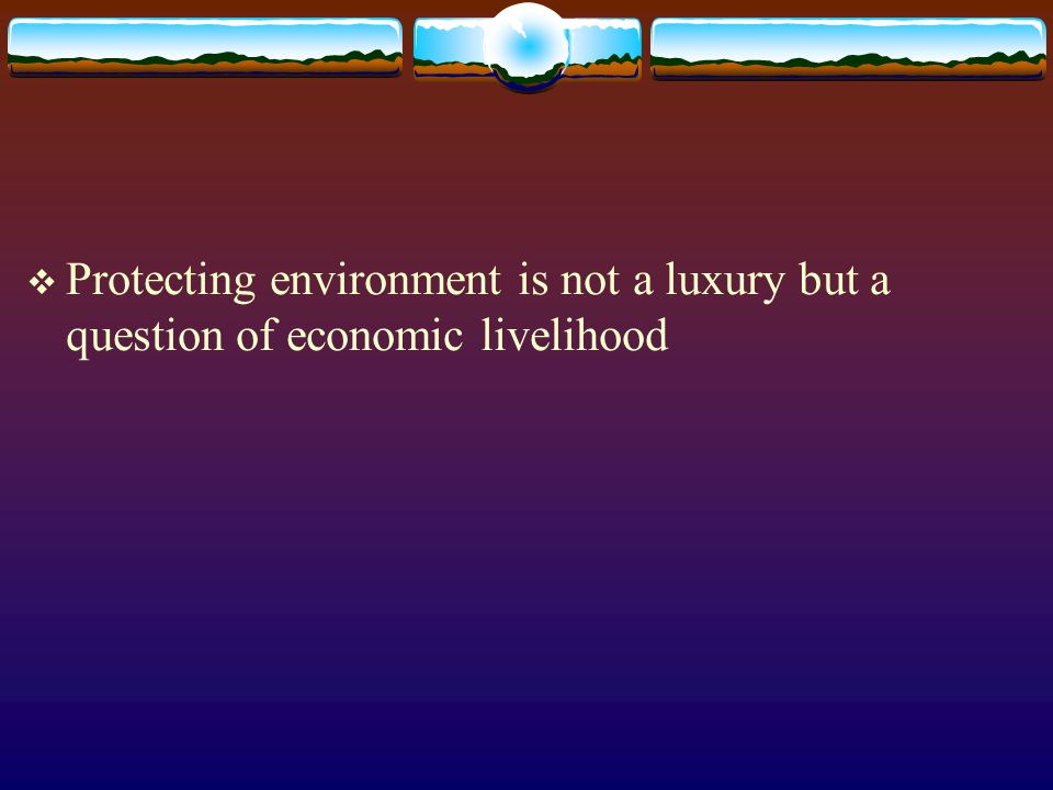  Protecting environment is not a luxury but a question of economic livelihood