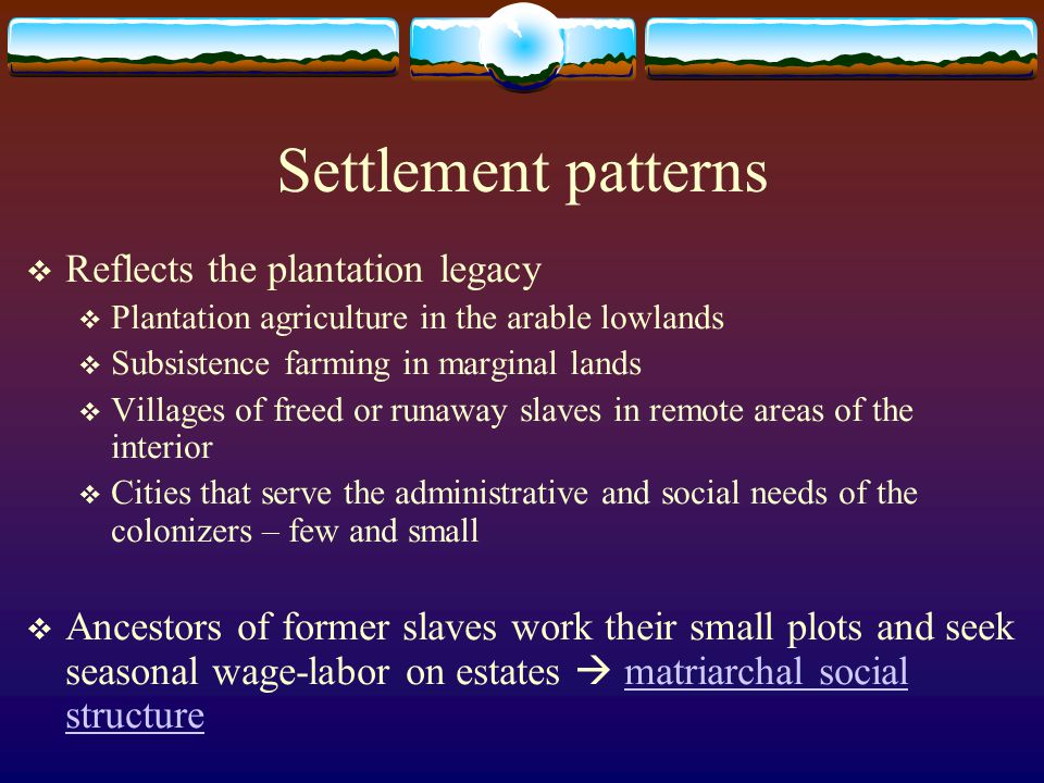 Settlement patterns  Reflects the plantation legacy  Plantation agriculture in the arable lowlands  Subsistence farming in marginal lands  Village
