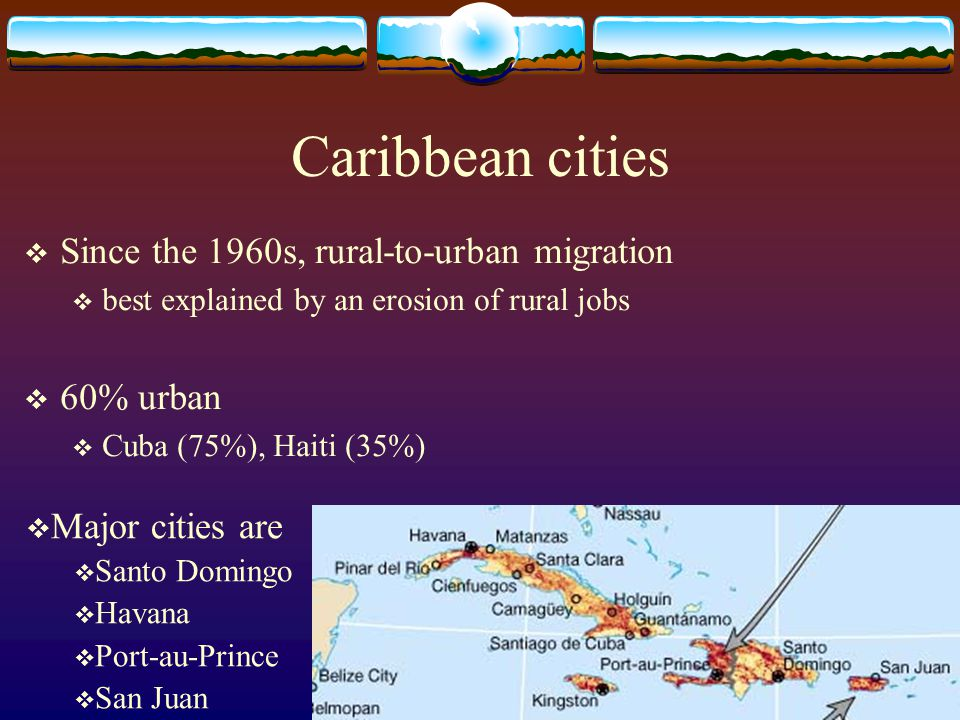 Caribbean cities  Since the 1960s, rural-to-urban migration  best explained by an erosion of rural jobs  60% urban  Cuba (75%), Haiti (35%)  Majo