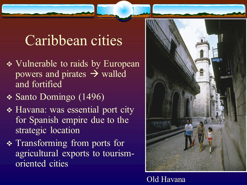 Caribbean cities  Vulnerable to raids by European powers and pirates  walled and fortified  Santo Domingo (1496)  Havana: was essential port city