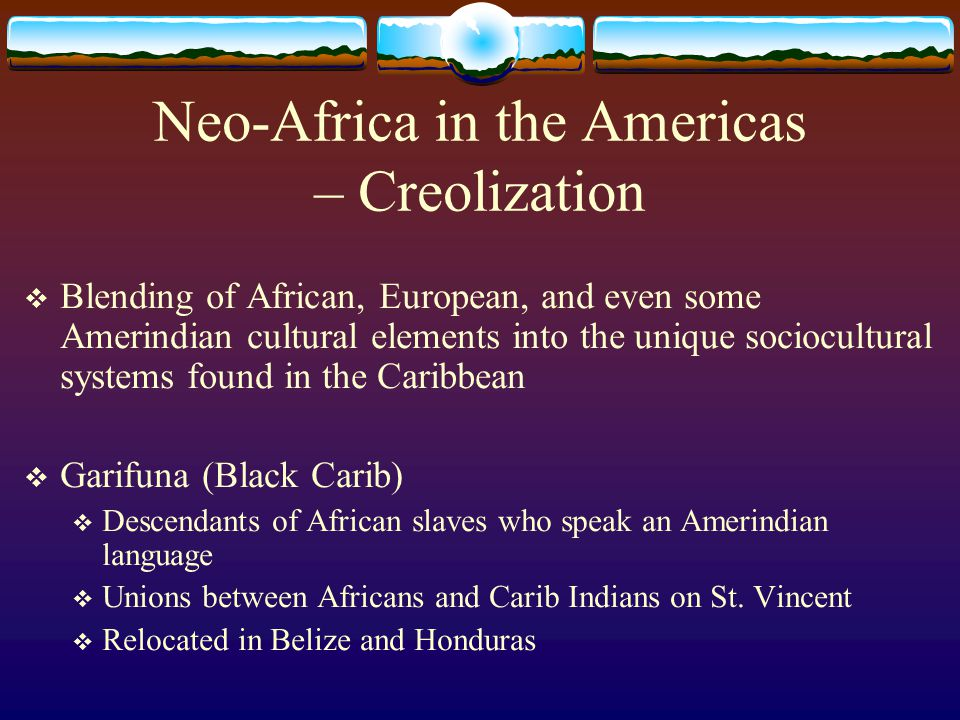 Neo-Africa in the Americas – Creolization  Blending of African, European, and even some Amerindian cultural elements into the unique sociocultural sy