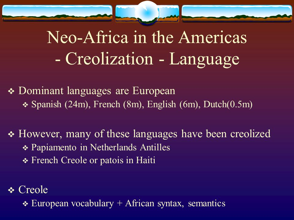 Neo-Africa in the Americas - Creolization - Language  Dominant languages are European  Spanish (24m), French (8m), English (6m), Dutch(0.5m)  Howev