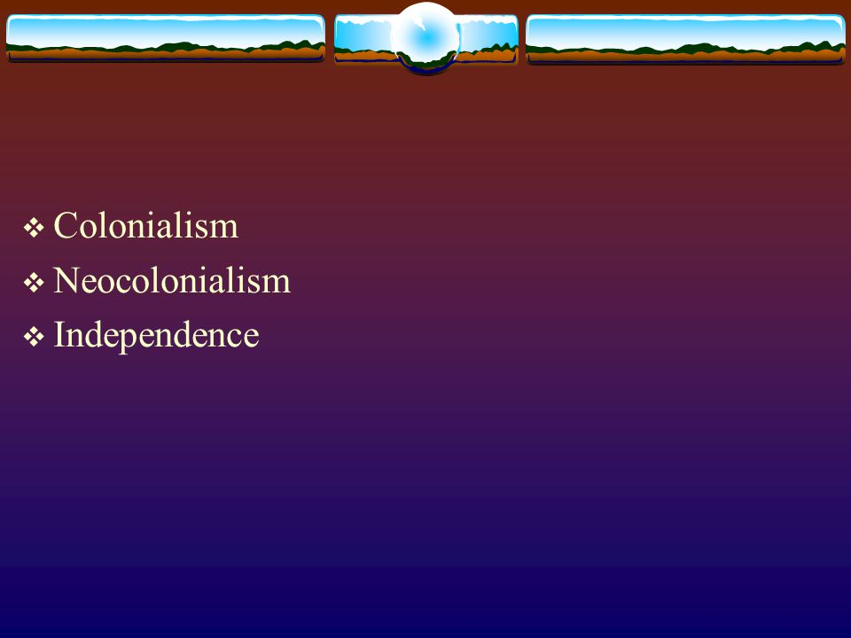  Colonialism  Neocolonialism  Independence