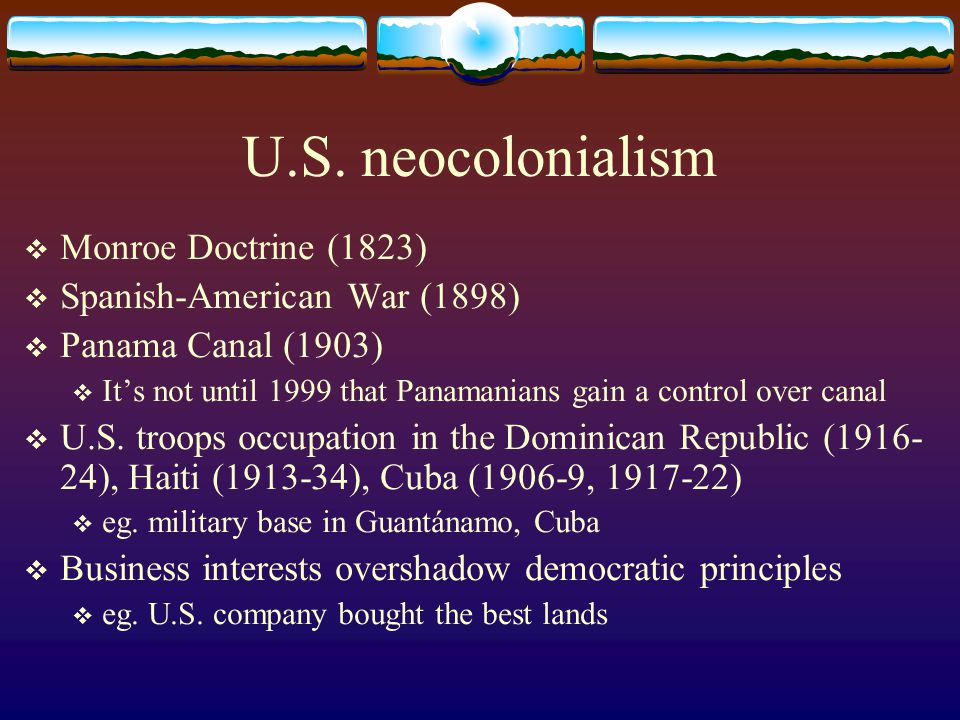 U.S. neocolonialism  Monroe Doctrine (1823)  Spanish-American War (1898)  Panama Canal (1903)  It's not until 1999 that Panamanians gain a control