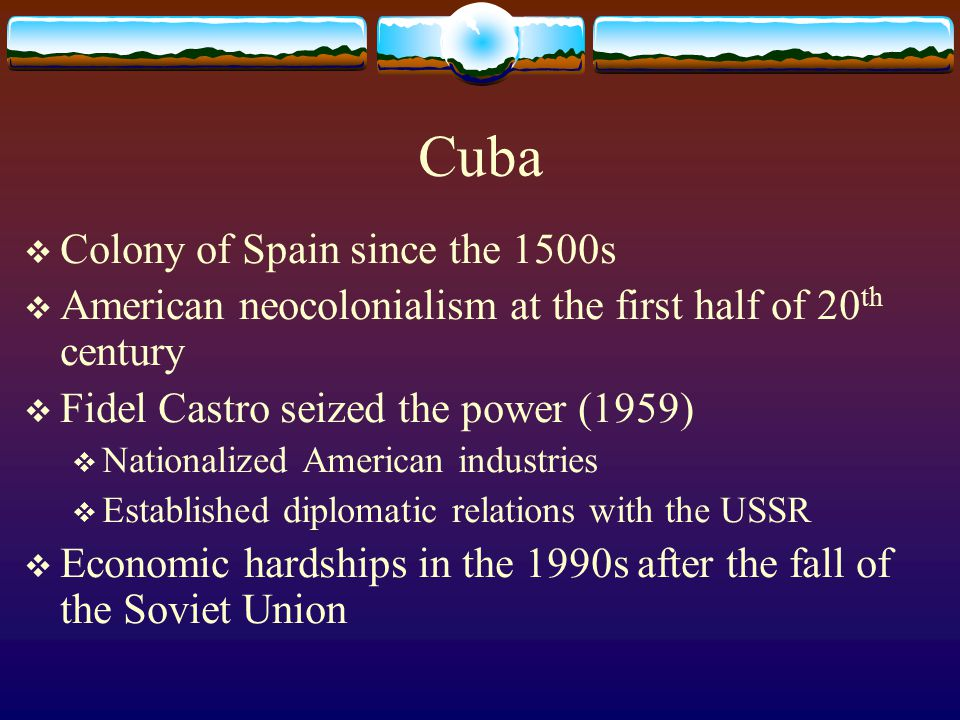 Cuba  Colony of Spain since the 1500s  American neocolonialism at the first half of 20 th century  Fidel Castro seized the power (1959)  Nationali