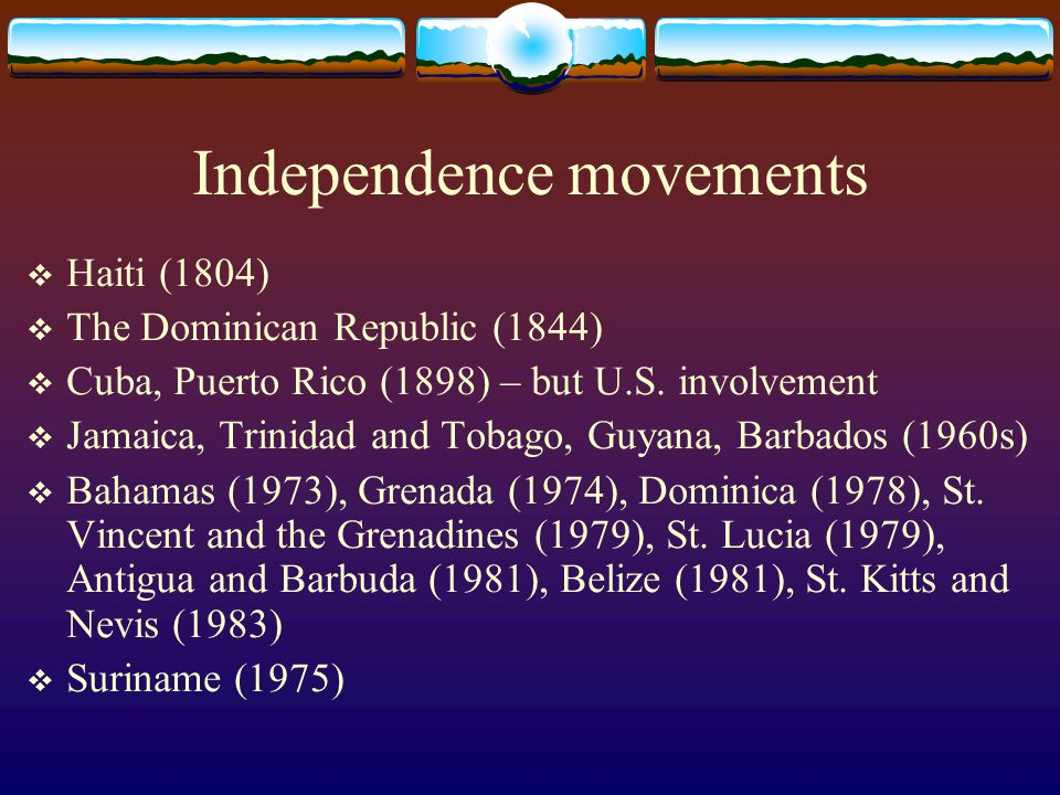 Independence movements  Haiti (1804)  The Dominican Republic (1844)  Cuba, Puerto Rico (1898) – but U.S. involvement  Jamaica, Trinidad and Tobago