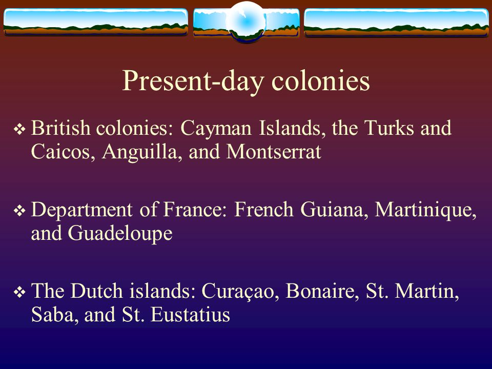 Present-day colonies  British colonies: Cayman Islands, the Turks and Caicos, Anguilla, and Montserrat  Department of France: French Guiana, Martini