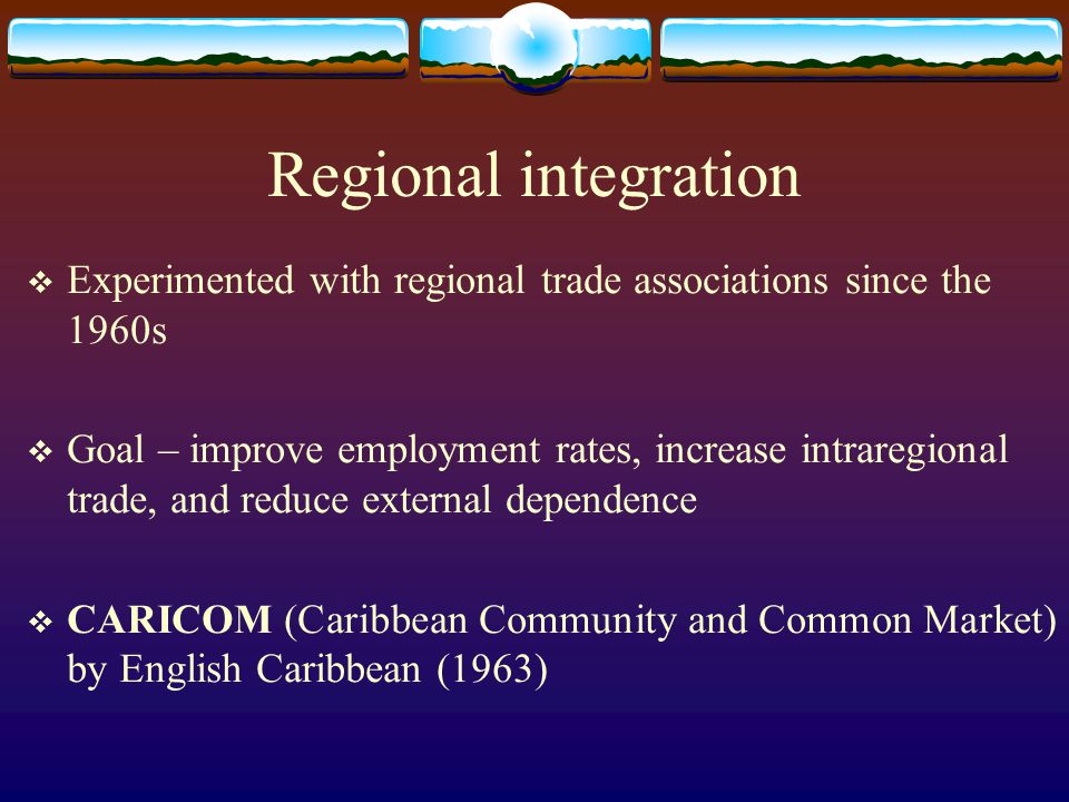 Regional integration  Experimented with regional trade associations since the 1960s  Goal – improve employment rates, increase intraregional trade,
