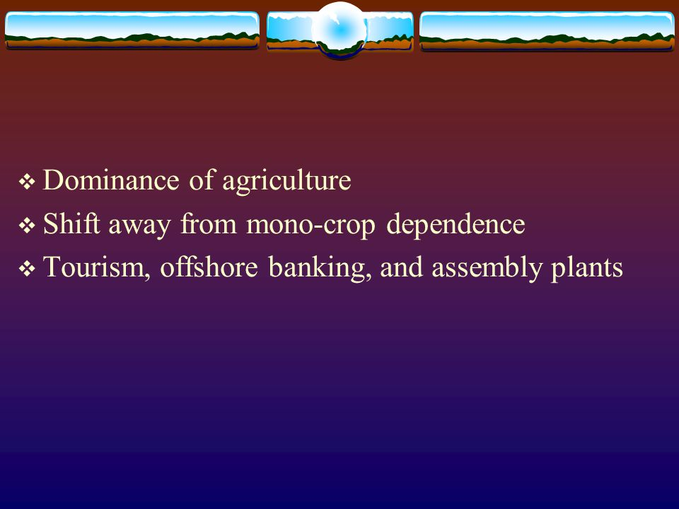  Dominance of agriculture  Shift away from mono-crop dependence  Tourism, offshore banking, and assembly plants
