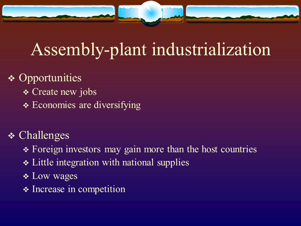 Assembly-plant industrialization  Opportunities  Create new jobs  Economies are diversifying  Challenges  Foreign investors may gain more than th