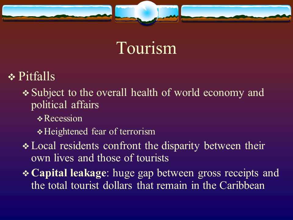 Tourism  Pitfalls  Subject to the overall health of world economy and political affairs  Recession  Heightened fear of terrorism  Local residents