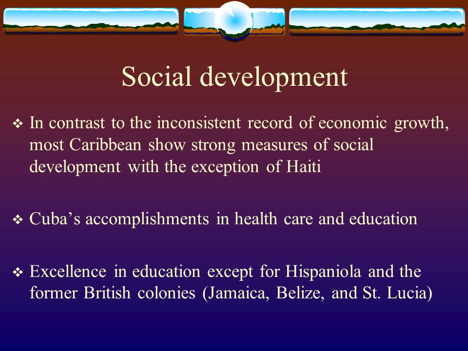 Social development  In contrast to the inconsistent record of economic growth, most Caribbean show strong measures of social development with the exc
