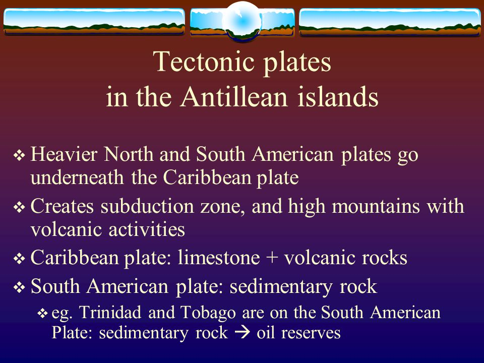 Tectonic plates in the Antillean islands  Heavier North and South American plates go underneath the Caribbean plate  Creates subduction zone, and hi