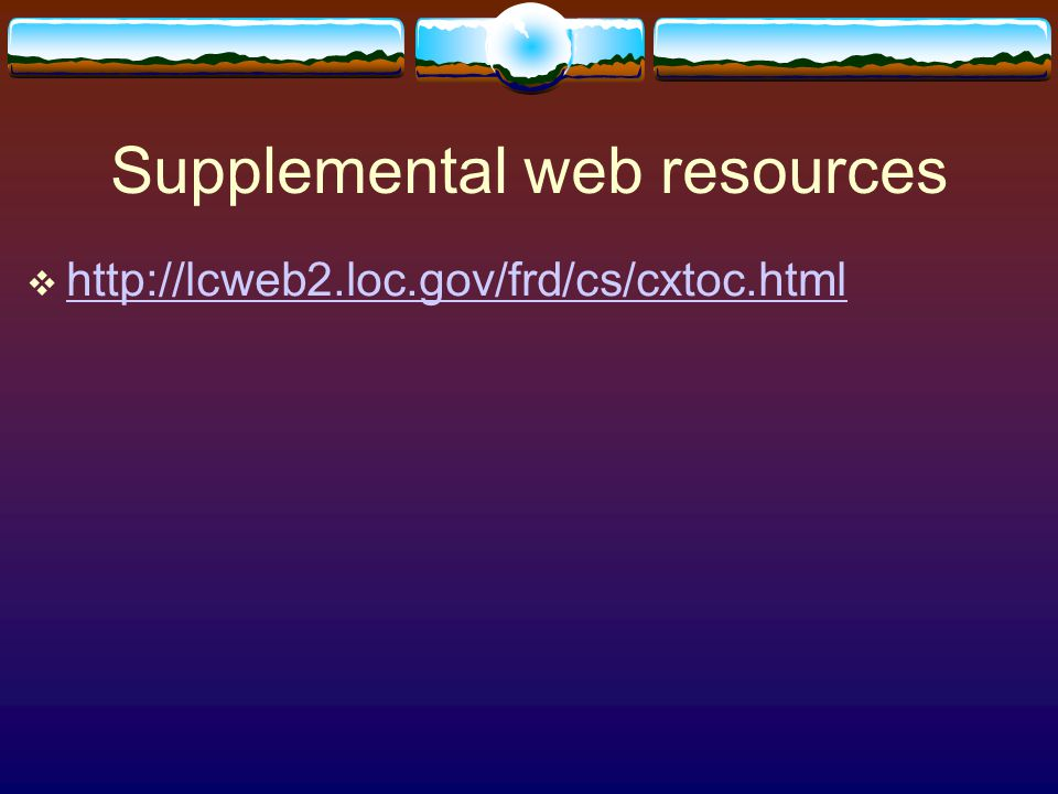 Supplemental web resources  http://lcweb2.loc.gov/frd/cs/cxtoc.html http://lcweb2.loc.gov/frd/cs/cxtoc.html