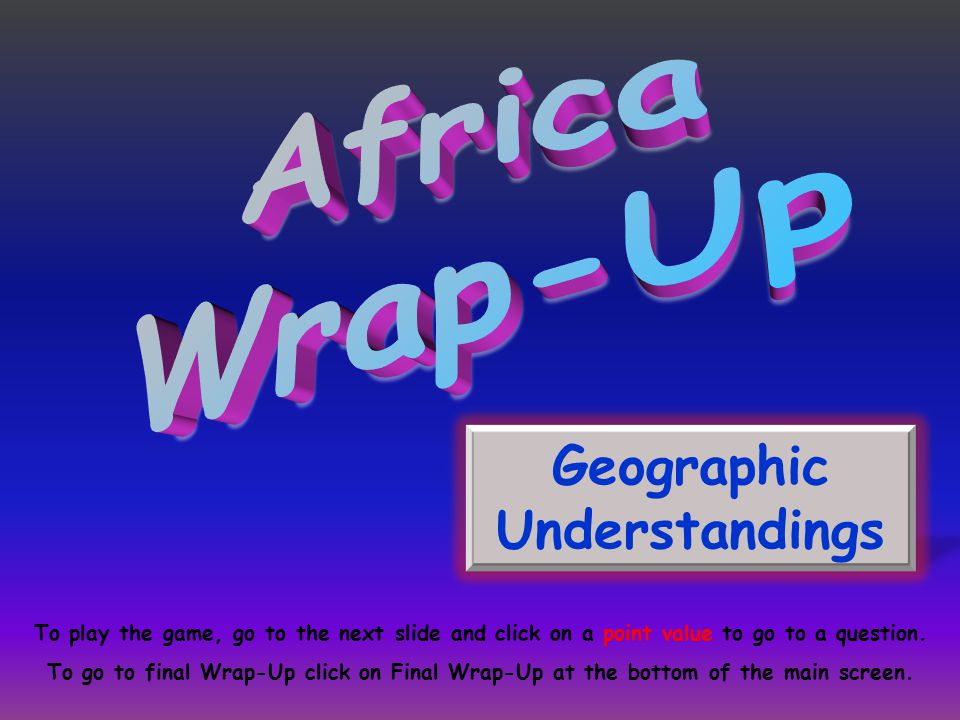 Geographic Understandings To play the game, go to the next slide and click on a point value to go to a question. To go to final Wrap-Up click on Final
