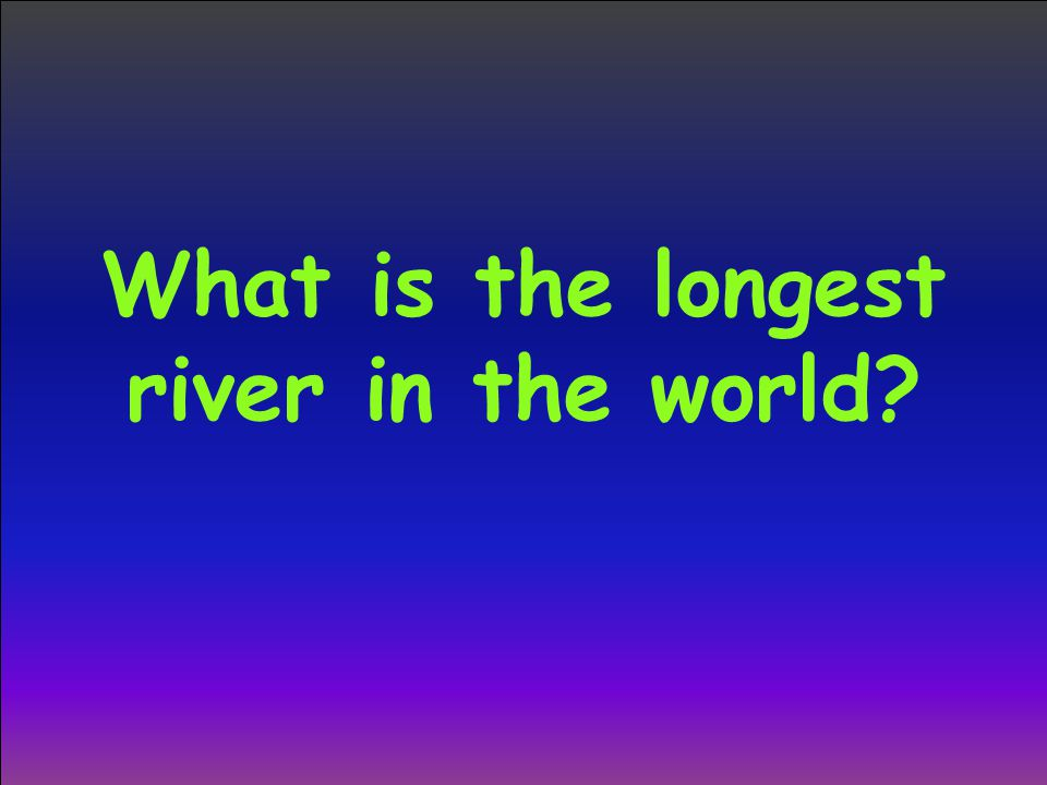What is the longest river in the world?