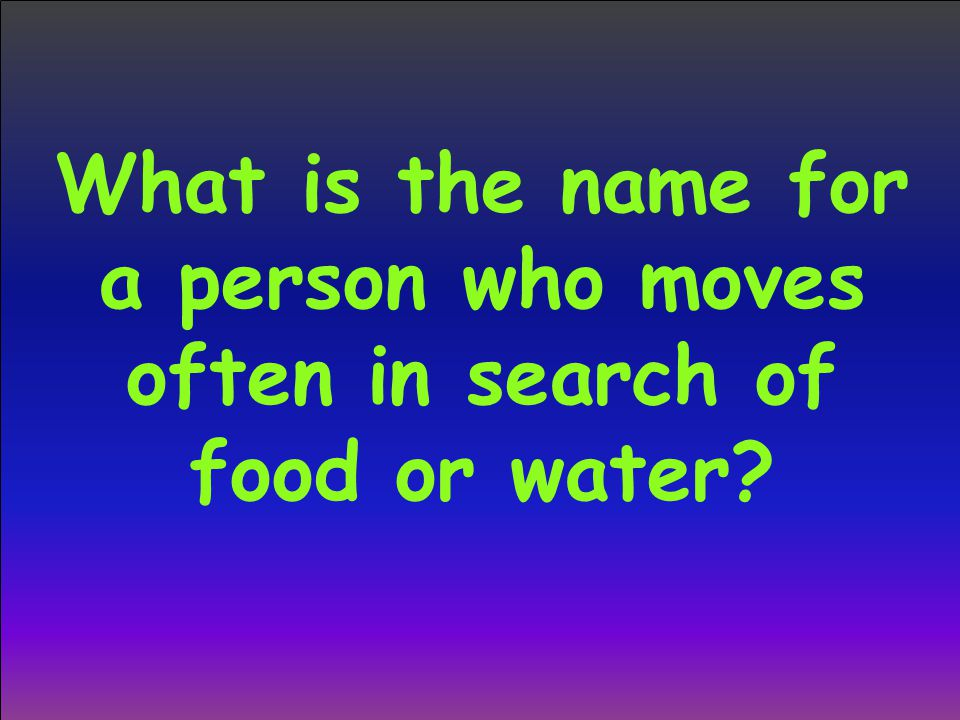 What is the name for a person who moves often in search of food or water?