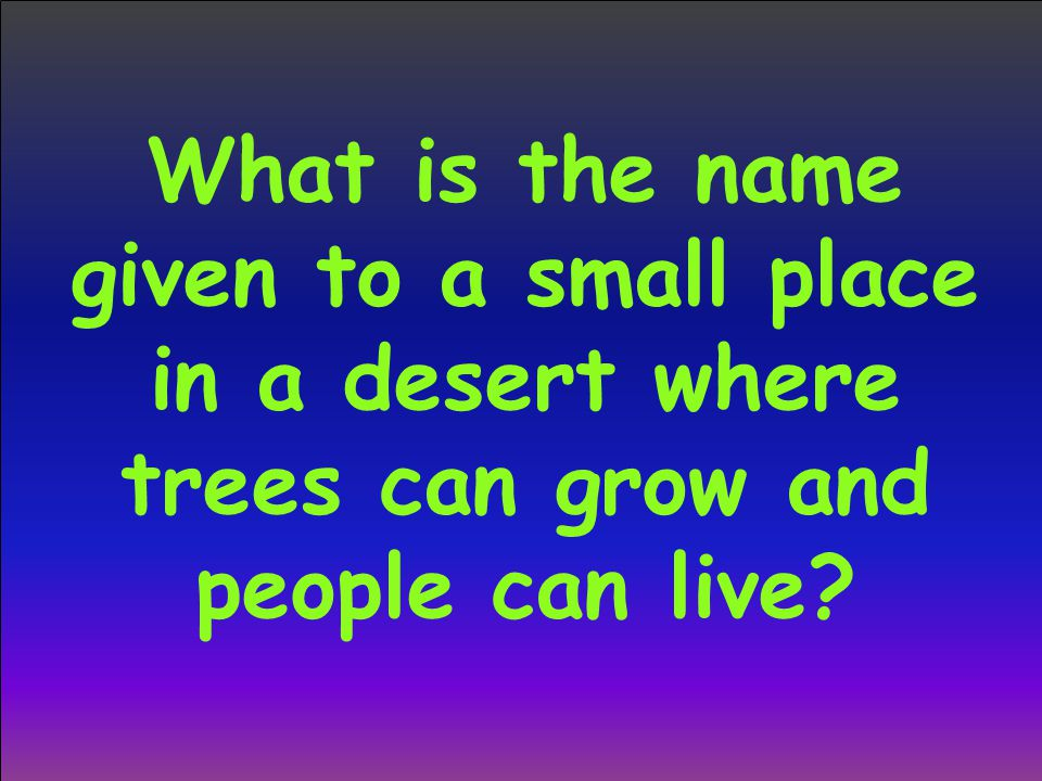 What is the name given to a small place in a desert where trees can grow and people can live