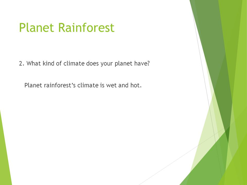 Planet Rainforest 2. What kind of climate does your planet have? Planet rainforest's climate is wet and hot.