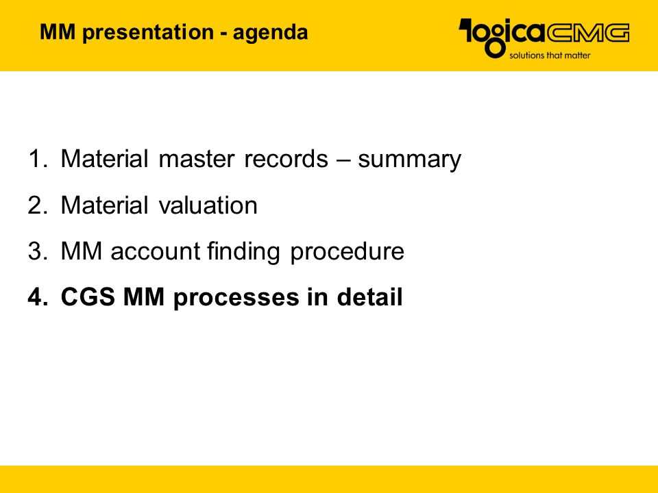MM presentation - agenda 1.Material master records – summary 2.Material valuation 3.MM account finding procedure 4.CGS MM processes in detail