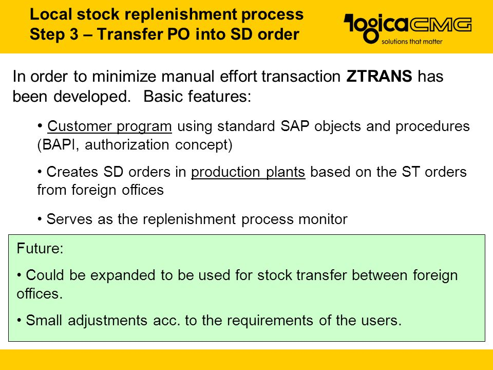 Local stock replenishment process Step 3 – Transfer PO into SD order Future: Could be expanded to be used for stock transfer between foreign offices.
