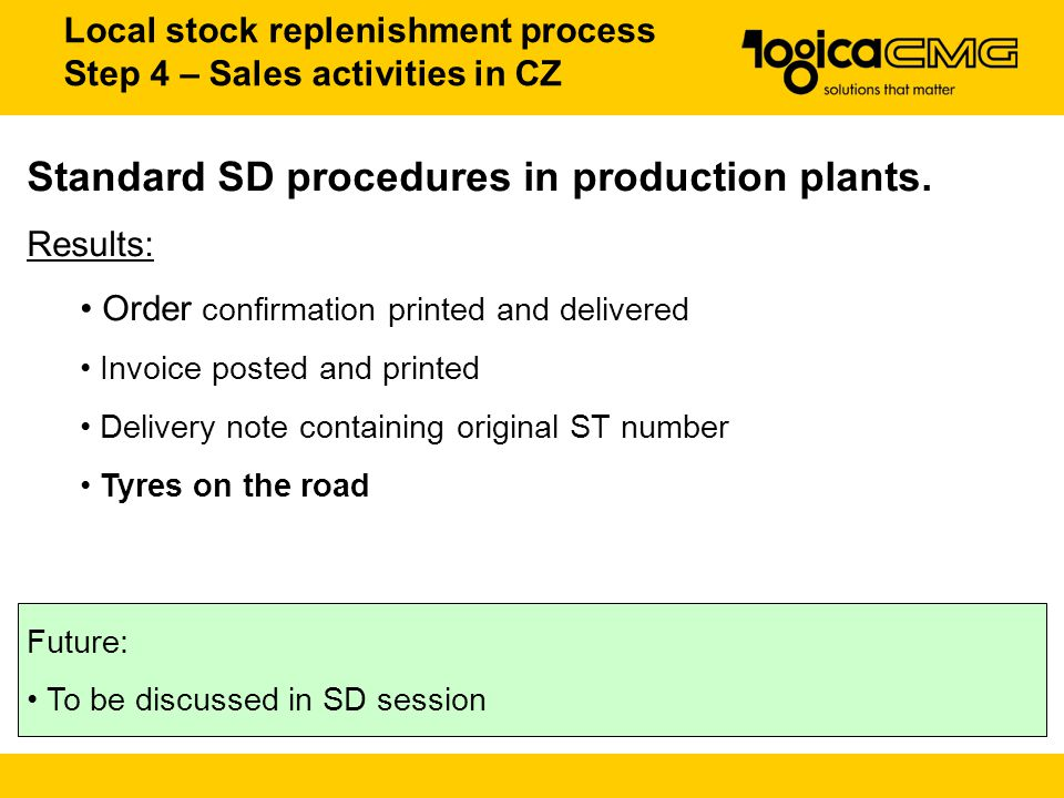 Local stock replenishment process Step 4 – Sales activities in CZ Future: To be discussed in SD session Standard SD procedures in production plants.