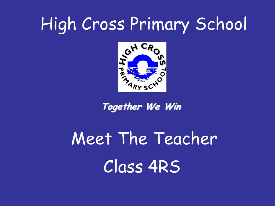 High Cross Primary School Meet The Teacher Class 4RS Together We Win