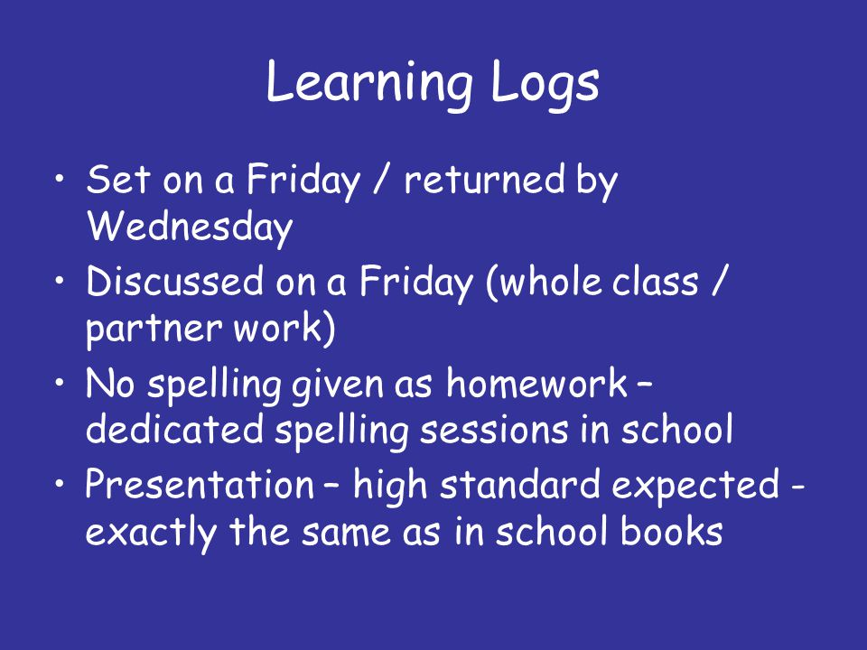 Learning Logs Set on a Friday / returned by Wednesday Discussed on a Friday (whole class / partner work) No spelling given as homework – dedicated spelling sessions in school Presentation – high standard expected - exactly the same as in school books