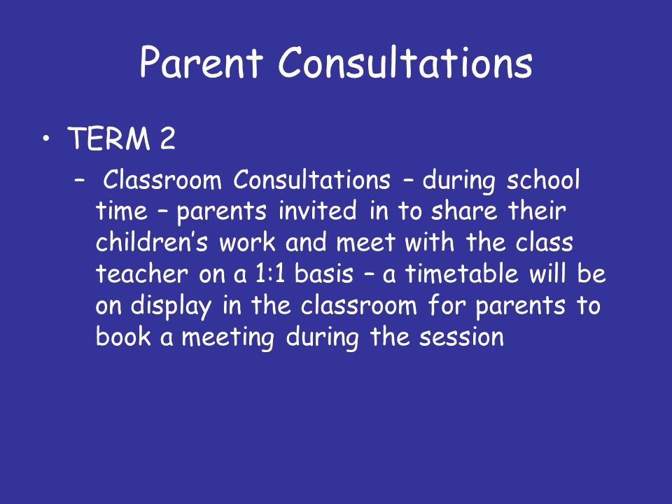 Parent Consultations TERM 2 – Classroom Consultations – during school time – parents invited in to share their children's work and meet with the class teacher on a 1:1 basis – a timetable will be on display in the classroom for parents to book a meeting during the session