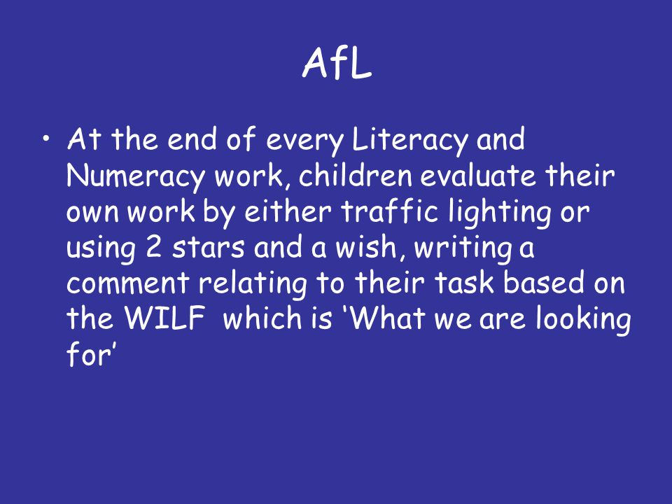 AfL At the end of every Literacy and Numeracy work, children evaluate their own work by either traffic lighting or using 2 stars and a wish, writing a comment relating to their task based on the WILF which is 'What we are looking for'