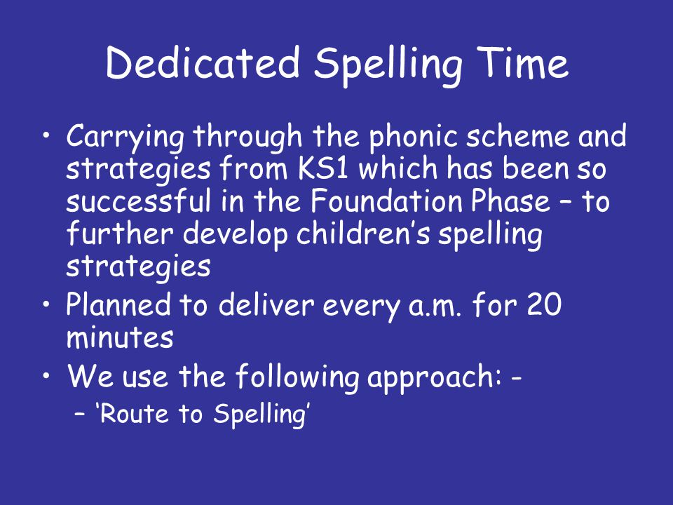 Dedicated Spelling Time Carrying through the phonic scheme and strategies from KS1 which has been so successful in the Foundation Phase – to further develop children's spelling strategies Planned to deliver every a.m.