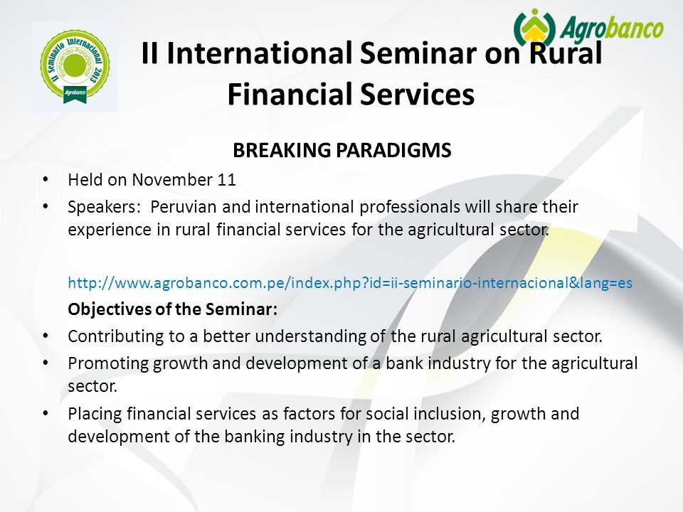 II International Seminar on Rural Financial Services BREAKING PARADIGMS Held on November 11 Speakers: Peruvian and international professionals will share their experience in rural financial services for the agricultural sector.