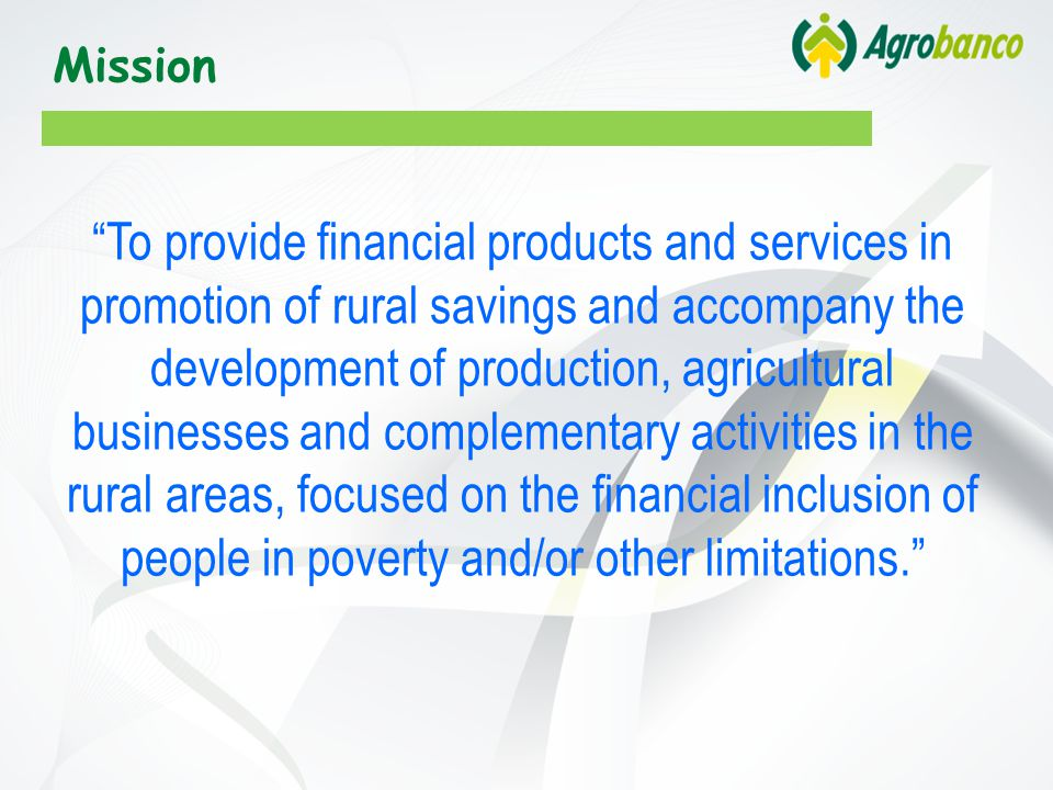 Mission To provide financial products and services in promotion of rural savings and accompany the development of production, agricultural businesses and complementary activities in the rural areas, focused on the financial inclusion of people in poverty and/or other limitations.