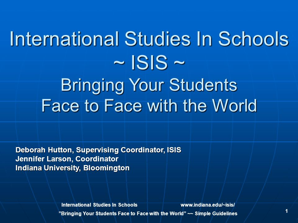 International Studies In Schoolswww.indiana.edu/~isis/ Bringing Your Students Face to Face with the World ~~ Simple Guidelines 1 International Studies In Schools ~ ISIS ~ Bringing Your Students Face to Face with the World Deborah Hutton, Supervising Coordinator, ISIS Jennifer Larson, Coordinator Indiana University, Bloomington