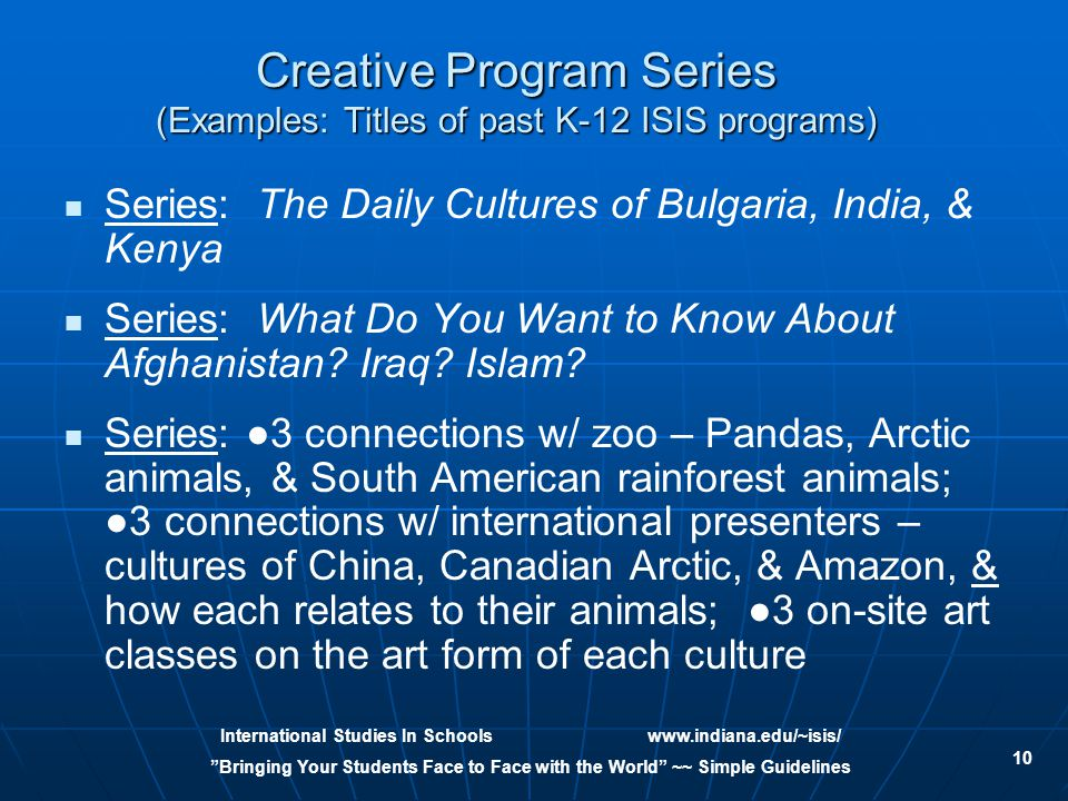 International Studies In Schoolswww.indiana.edu/~isis/ Bringing Your Students Face to Face with the World ~~ Simple Guidelines 10 Creative Program Series (Examples: Titles of past K-12 ISIS programs) Series: The Daily Cultures of Bulgaria, India, & Kenya Series: What Do You Want to Know About Afghanistan.