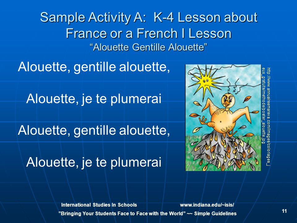 International Studies In Schoolswww.indiana.edu/~isis/ Bringing Your Students Face to Face with the World ~~ Simple Guidelines 11 Sample Activity A: K-4 Lesson about France or a French I Lesson Alouette Gentille Alouette Alouette, gentille alouette, Alouette, je te plumerai Alouette, gentille alouette, Alouette, je te plumerai http://www.annuaireemareva.com/images/coloriages_j eux_gratuits/methode/poster_alouette.jpg