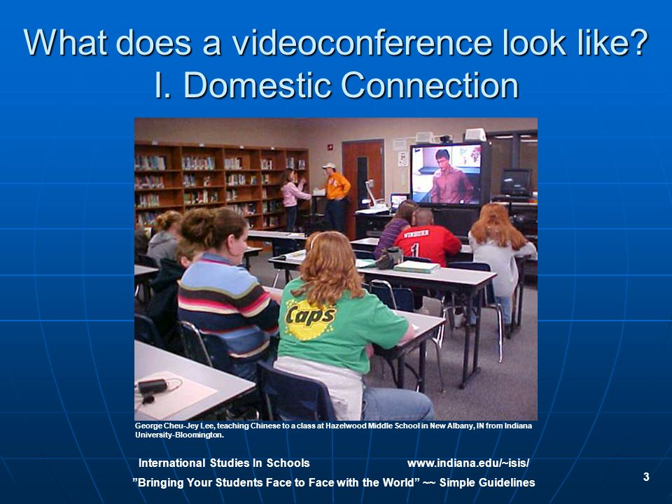 International Studies In Schoolswww.indiana.edu/~isis/ Bringing Your Students Face to Face with the World ~~ Simple Guidelines 3 What does a videoconference look like.