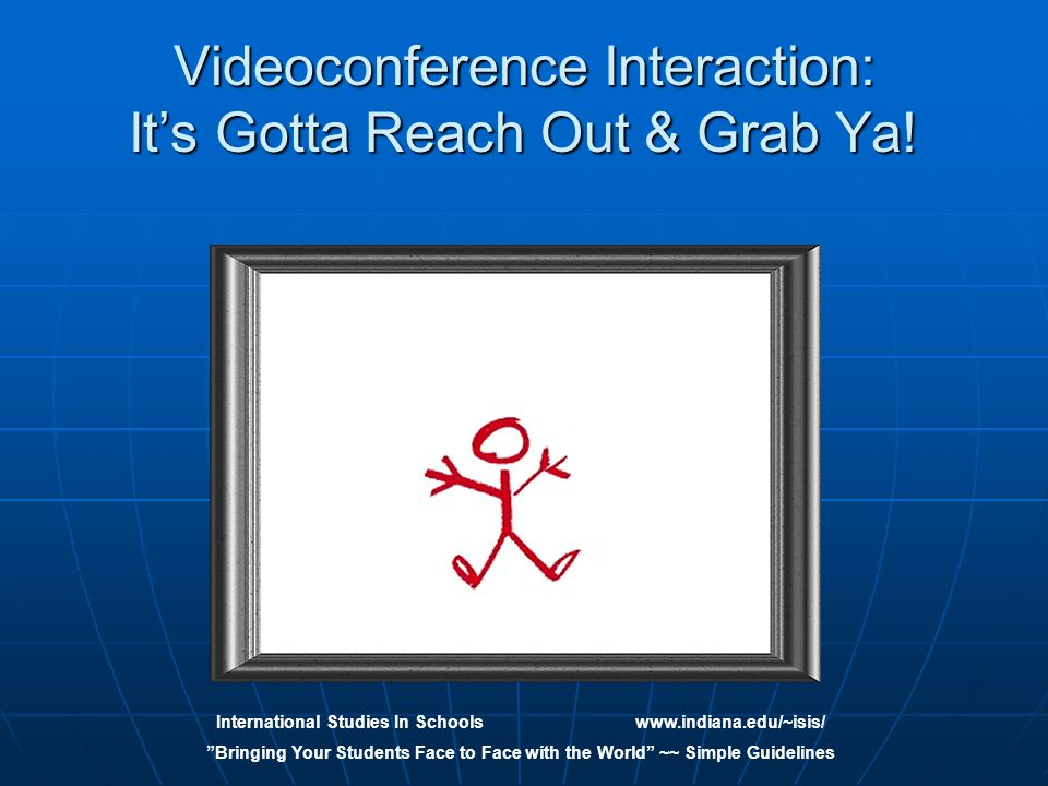 International Studies In Schoolswww.indiana.edu/~isis/ Bringing Your Students Face to Face with the World ~~ Simple Guidelines Videoconference Interaction: It's Gotta Reach Out & Grab Ya!