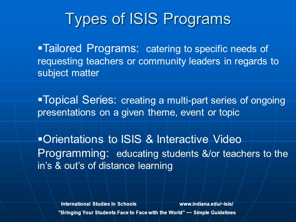 International Studies In Schoolswww.indiana.edu/~isis/ Bringing Your Students Face to Face with the World ~~ Simple Guidelines 7   Tailored Programs: catering to specific needs of requesting teachers or community leaders in regards to subject matter   Topical Series: creating a multi-part series of ongoing presentations on a given theme, event or topic   Orientations to ISIS & Interactive Video Programming: educating students &/or teachers to the in's & out's of distance learning Types of ISIS Programs