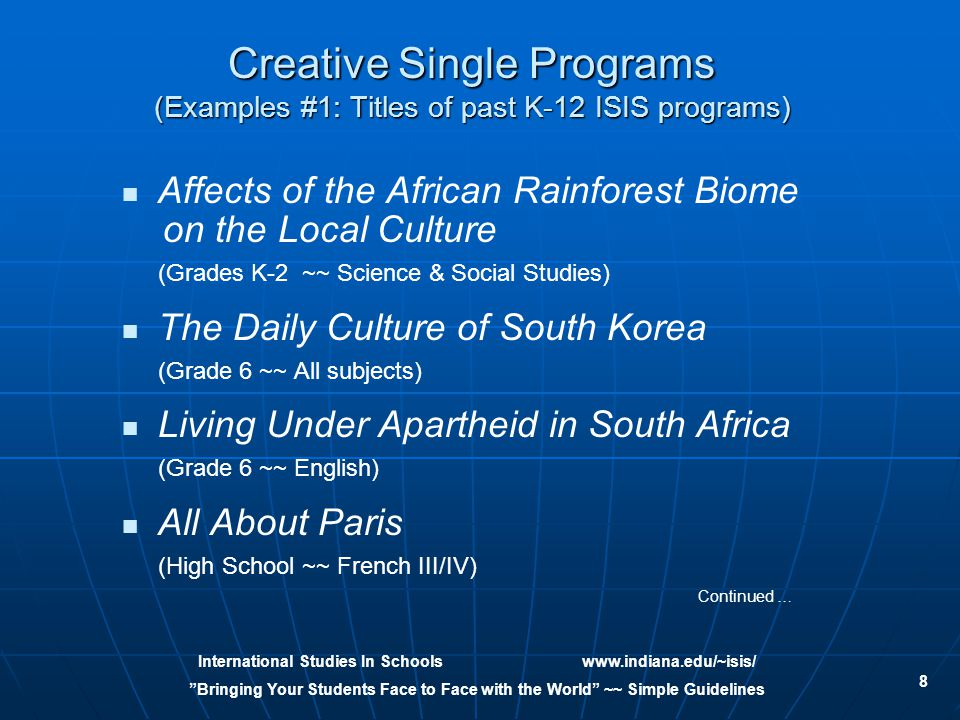 International Studies In Schoolswww.indiana.edu/~isis/ Bringing Your Students Face to Face with the World ~~ Simple Guidelines 8 Creative Single Programs (Examples #1: Titles of past K-12 ISIS programs) Affects of the African Rainforest Biome on the Local Culture (Grades K-2 ~~ Science & Social Studies) The Daily Culture of South Korea (Grade 6 ~~ All subjects) Living Under Apartheid in South Africa (Grade 6 ~~ English) All About Paris (High School ~~ French III/IV) Continued …