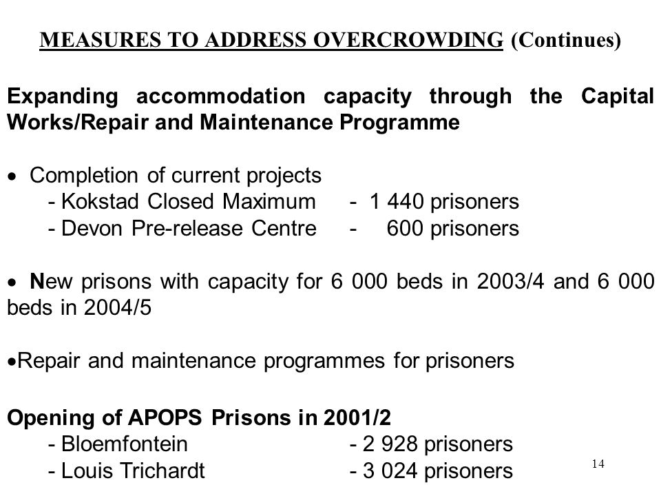 14 MEASURES TO ADDRESS OVERCROWDING (Continues) Expanding accommodation capacity through the Capital Works/Repair and Maintenance Programme  Completion of current projects - Kokstad Closed Maximum - 1 440 prisoners - Devon Pre-release Centre - 600 prisoners  New prisons with capacity for 6 000 beds in 2003/4 and 6 000 beds in 2004/5  Repair and maintenance programmes for prisoners Opening of APOPS Prisons in 2001/2 - Bloemfontein - 2 928 prisoners - Louis Trichardt - 3 024 prisoners