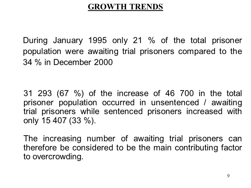 9 GROWTH TRENDS 31 293 (67 %) of the increase of 46 700 in the total prisoner population occurred in unsentenced / awaiting trial prisoners while sentenced prisoners increased with only 15 407 (33 %).