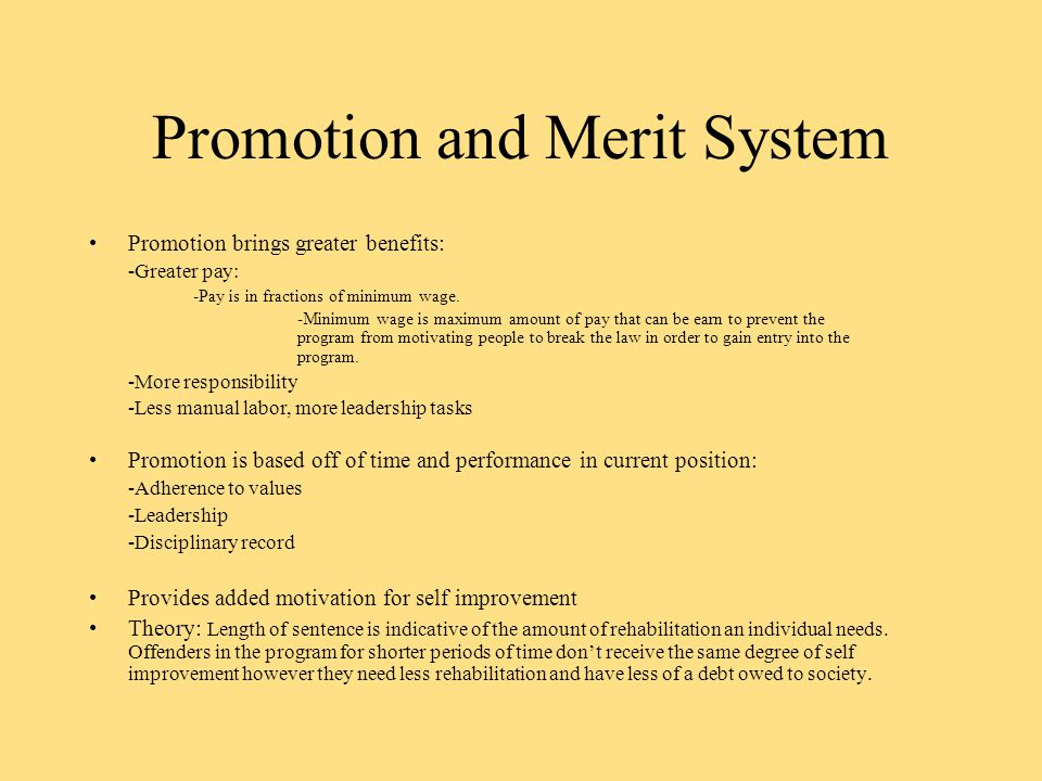 Promotion and Merit System Promotion brings greater benefits: -Greater pay: -Pay is in fractions of minimum wage.