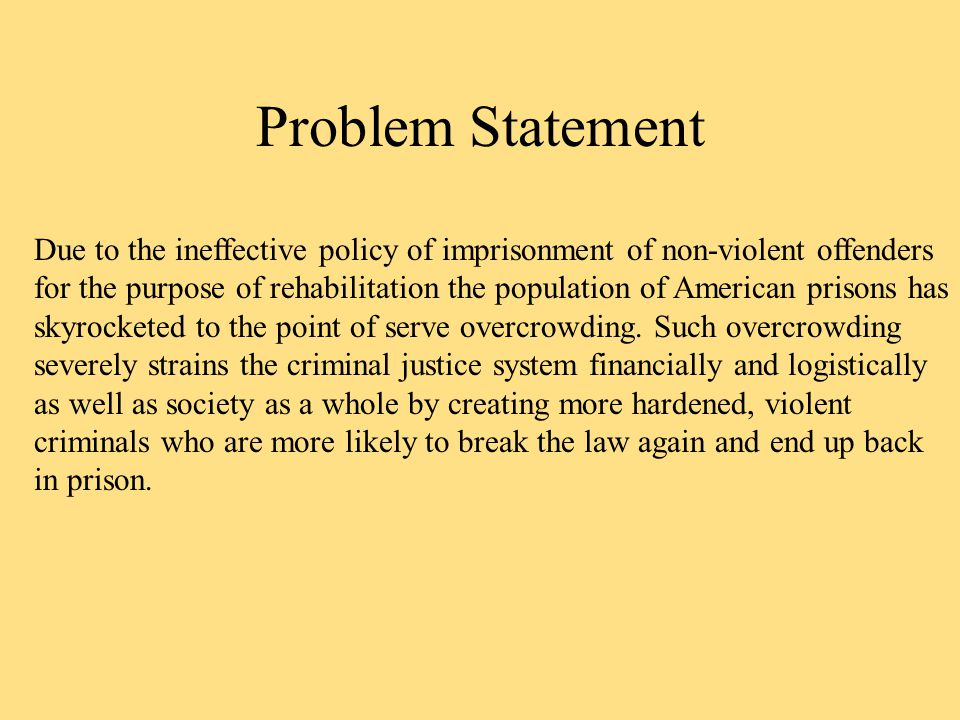 Problem Statement Due to the ineffective policy of imprisonment of non-violent offenders for the purpose of rehabilitation the population of American prisons has skyrocketed to the point of serve overcrowding.