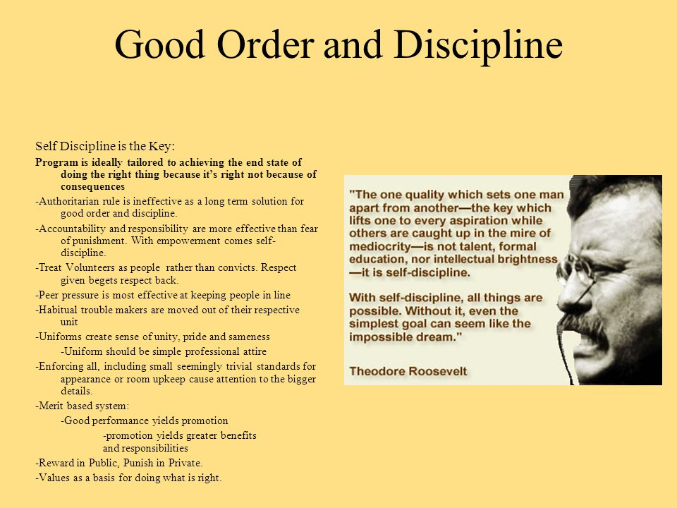 Good Order and Discipline Self Discipline is the Key: Program is ideally tailored to achieving the end state of doing the right thing because it's right not because of consequences -Authoritarian rule is ineffective as a long term solution for good order and discipline.