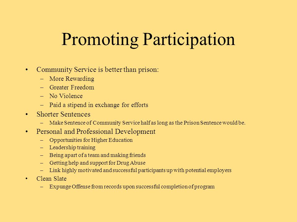 Promoting Participation Community Service is better than prison: –More Rewarding –Greater Freedom –No Violence –Paid a stipend in exchange for efforts Shorter Sentences –Make Sentence of Community Service half as long as the Prison Sentence would be.