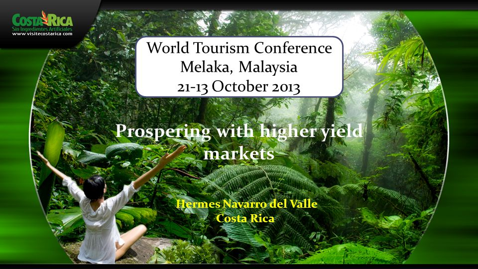 Prospering with higher yield markets Hermes Navarro del Valle Costa Rica World Tourism Conference Melaka, Malaysia 21-13 October 2013