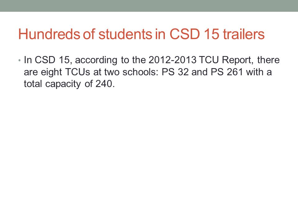 Hundreds of students in CSD 15 trailers In CSD 15, according to the 2012-2013 TCU Report, there are eight TCUs at two schools: PS 32 and PS 261 with a total capacity of 240.